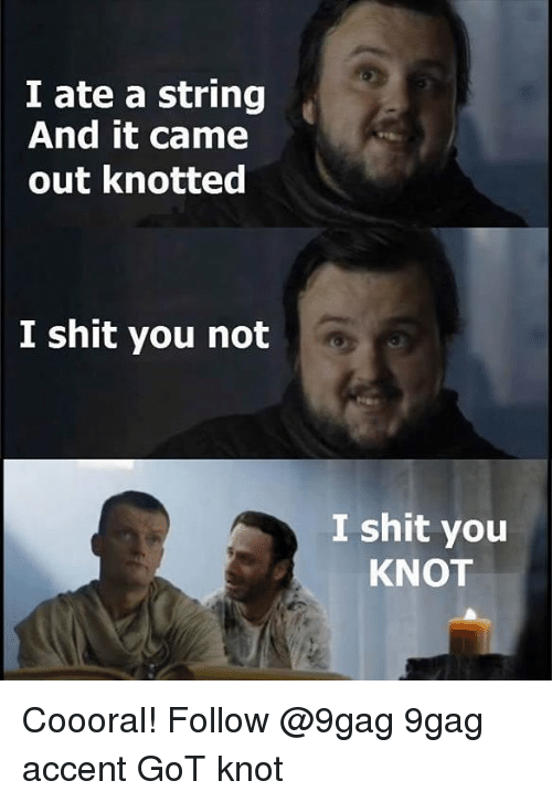 Knotted: I ate a string  And it came  out knotted  I shit you not  I shit you  KNOT Coooral! Follow @9gag 9gag accent GoT knot