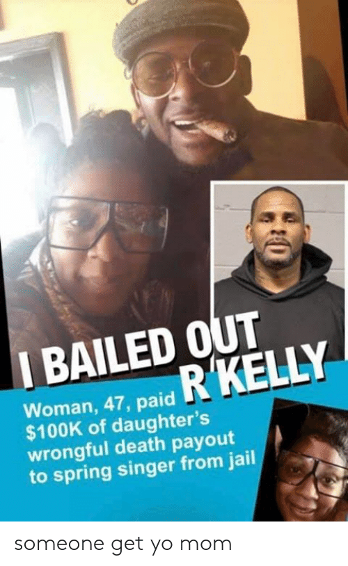 Bailed Out: I BAILED OUT  Woman, 47, paid  $100K of daughter's  wrongful death payout  to spring singer from jail someone get yo mom