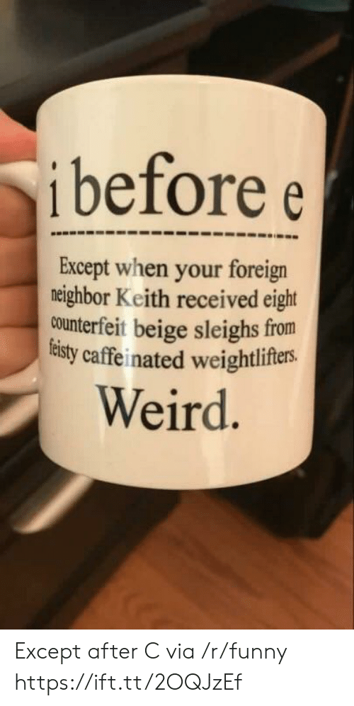 beige: i before e  Except when your foreign  neighbor Keith received eight  counterfeit beige sleighs from  tisty caffeinated weightlifers.  Weird Except after C via /r/funny https://ift.tt/2OQJzEf