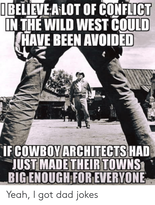 Dad, Yeah, and Jokes: I BELIEVE A LOT OF CONFLICT  IN THE WILD WEST COULD  HAVE BEEN AVOIDED  COWBOY ARCHITECTS HAD  UST MADETHEIRTOWNS  BIG ENOUGH FOR EVERYONE  IF Yeah, I got dad jokes