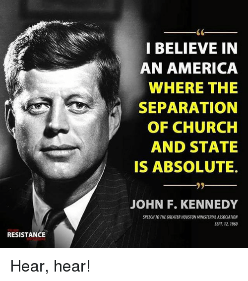hear hear: I BELIEVE IN  AN AMERICA  WHERE THE  SEPARATION  OF CHURCH  AND STATE  IS ABSOLUTE.  JOHN F. KENNEDY  SPEECH TO THE GREATER HOUSTON MINISTERIAL ASSOCIATION  SEPT 12, 1960  RESISTANCE Hear, hear!
