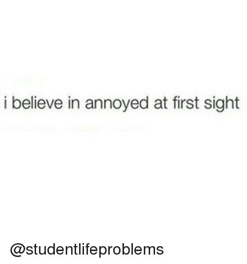 At First Sight: i believe in annoyed at first sight @studentlifeproblems