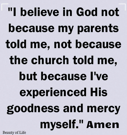 "Church, God, and Life: ""I believe in God not  because my parents  told me, not because  the church told me,  but because I've  experienced His  goodness and mercy  myself."" Amen  Beauty of Life"