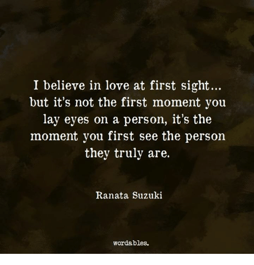 At First Sight: I believe in love at first sight...  but it's not the first moment you  lay eyes on a person, it's the  moment you first see the person  they truly are.  Ranata Suzuki  wordables.