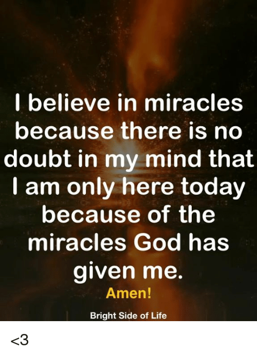 no doubt: I believe in miracles  because there is no  doubt in my mind that  I am only here today  because of the  miracles God has  aiven me  Amen  Bright Side of Life <3