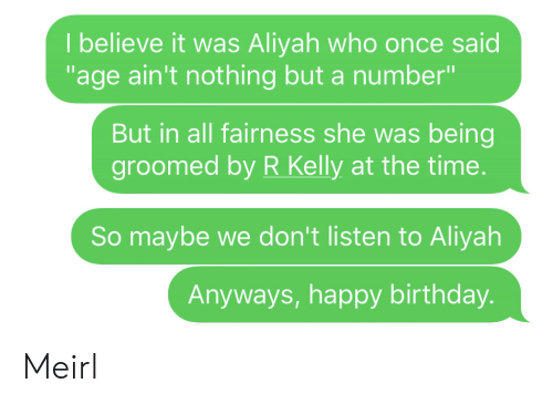 """Birthday, R. Kelly, and Happy Birthday: I believe it was Aliyah who once said  """"age ain't nothing but a number""""  But in all fairness she was being  groomed by R Kelly at the time.  So maybe we don't listen to Aliyah  Anyways, happy birthday. Meirl"""