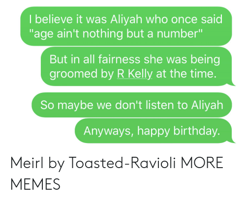 """Birthday, Dank, and Memes: I believe it was Aliyah who once said  """"age ain't nothing but a number""""  But in all fairness she was being  groomed by R Kelly at the time.  So maybe we don't listen to Aliyah  Anyways, happy birthday. Meirl by Toasted-Ravioli MORE MEMES"""