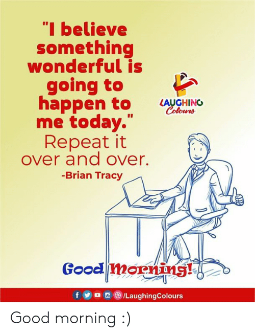 """Good Morning, Good, and Today: """"I believe  something  wonderful is  going to  appen to LUGHINO  Colowrs  me today.""""  Repeat it  over and over.  -Brian Tracy  Good morning! Good morning :)"""