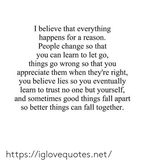 Fall, Appreciate, and Good: I believe that everything  happens for a reason.  People change so that  you can learn to let  go,  things go wrong so that you  appreciate them when they're right,  you believe lies so you eventually  learn to trust no one but yourself,  and sometimes good things fall apart  so better things can fall together. https://iglovequotes.net/