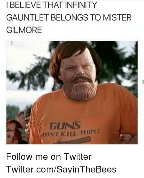 Guns, Twitter, and Infinity: I BELIEVE THAT INFINITY  GAUNTLET BELONGS TO MISTER  GILMORE  GUNS  ON'T KILL PEOPLE Follow me on Twitter  Twitter.com/SavinTheBees