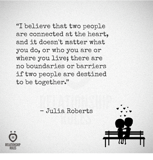 """Connected, Heart, and Live: """"I believe that two people  are connected at the heart,  and it doesn't matter what  you do, or who you are or  where you live; there are  no boundaries or barriers  if two people are destined  to be together""""  Julia Roberts  RELATIONSHIP  RULES"""