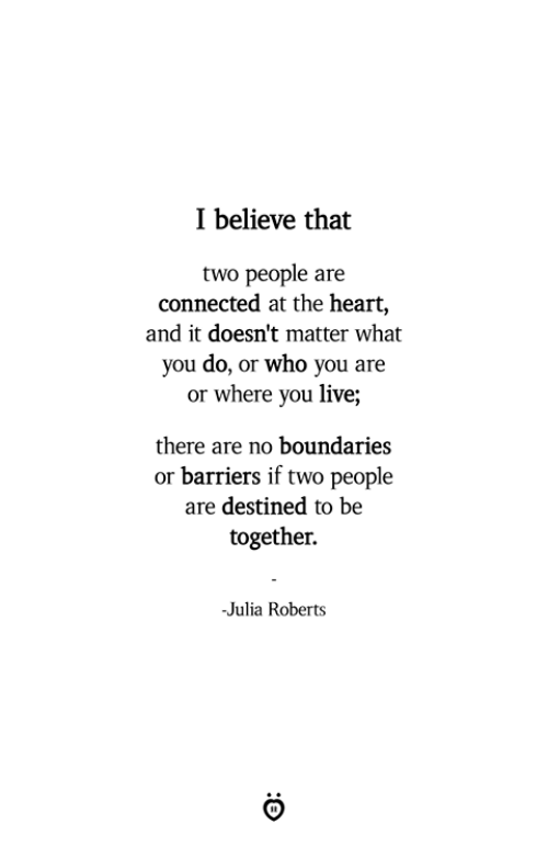 roberts: I believe that  two people are  connected at the heart,  and it doesn't matter what  you do, or who you are  or where you live;  there are no boundaries  or barriers if two people  are destined to be  together.  -Julia Roberts