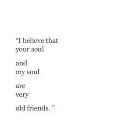 """Believe That: """"I believe that  your soul  and  my soul  are  verv  2  old friends."""