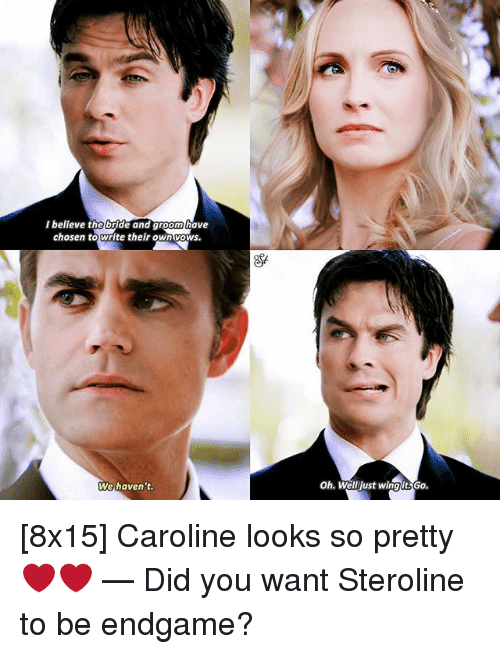 Memes, Oh Well, and 🤖: I believe the bride and groom have  chosen towrite their ownvoWs.  We haven't  Oh. Well just wingit.Go. [8x15] Caroline looks so pretty ❤️❤️ — Did you want Steroline to be endgame?
