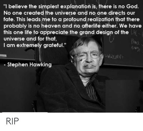 "God, Heaven, and Life: ""I believe the simplest explanation is, there is no God.  No one created the universe and no one directs our  fate. This leads me to a profound realization that there  probably is no heaven and no afterlife either. We have  this one life to appreciate the grand design of the  universe and for that  I am extremely grateful.""  Stephen Hawking RIP"