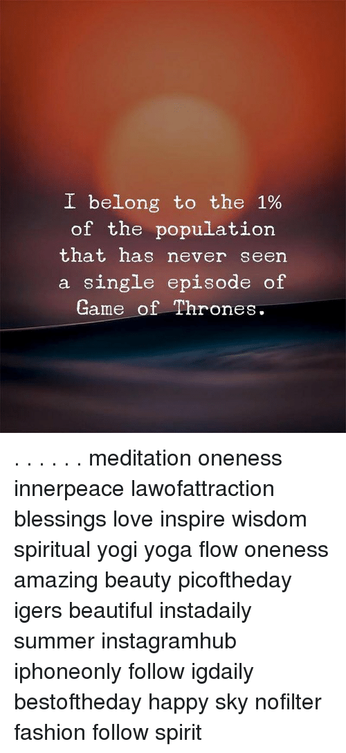 Beautiful, Fashion, and Game of Thrones: I belong to the 1%  of the population  that has never seen  a single episode of  Game of Thrones. . . . . . . meditation oneness innerpeace lawofattraction blessings love inspire wisdom spiritual yogi yoga flow oneness amazing beauty picoftheday igers beautiful instadaily summer instagramhub iphoneonly follow igdaily bestoftheday happy sky nofilter fashion follow spirit