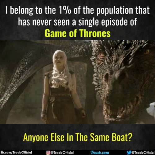 Game of Thrones, Memes, and fb.com: I belong to the 1% of the population that  has never seen a single episode of  Game of Thrones  Anyone Else In The Same Boat?  fb.com/TroabOfficial  @TroabOfficial  Ơ @TroabOfficial  Troab.com