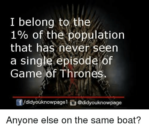 Game of Thrones, Memes, and Game: I belong to the  1% of the population  that has never seen  a single episode of  Game of Thrones  f/didyouknowpagel @didyouknowpage  Anyone else on the same boat?
