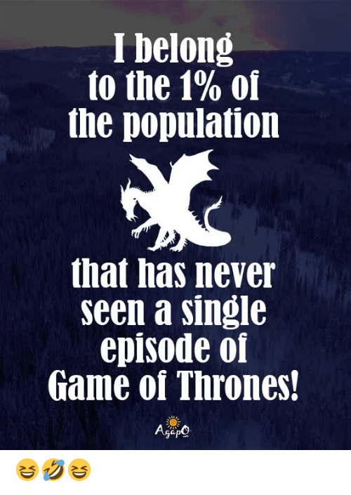 Game of Thrones, Memes, and Game: I belong  to the 1% of  the population  that has never  seen a single  episode of  Game of Thrones!  AgeO 😆🤣😆