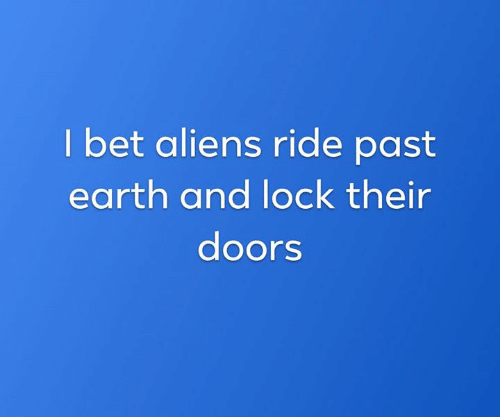 I Bet, Memes, and Aliens: I bet aliens ride past  earth and lock their  doors