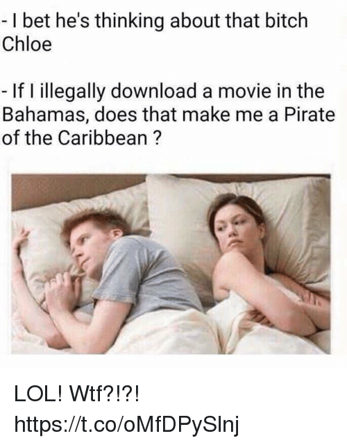 Bitch, Funny, and I Bet: -I bet he's thinking about that bitch  Chloe  If I illegally download a movie in the  Bahamas, does that make me a Pirate  of the Caribbean ? LOL! Wtf?!?! https://t.co/oMfDPySlnj