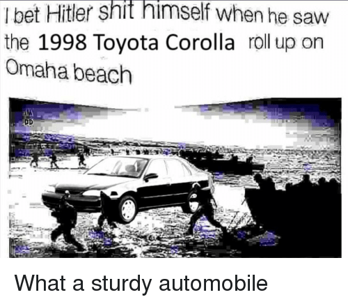 Omaha: I bet Hitler shit himself when he saw  the 1998 Toyota Corolla roll up on  Omaha beach What a sturdy automobile