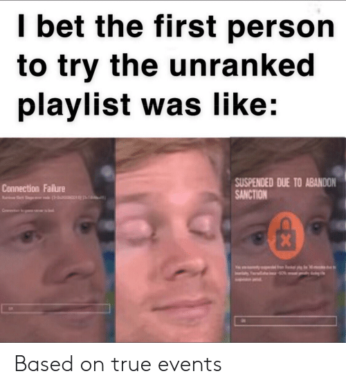 I Bet, True, and Bet: I bet the first person  to try the unranked  playlist was like  SUSPENDED DUE TO ABANDON  SANCTION  Connection Falure  X  Iv Based on true events