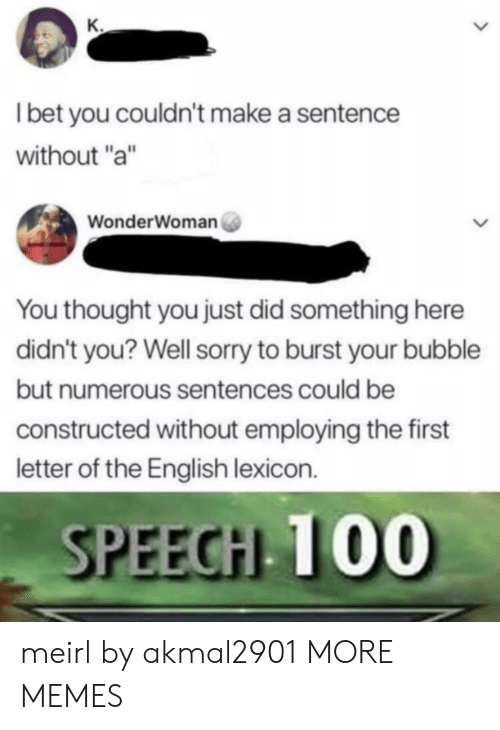 "Dank, I Bet, and Memes: I bet you couldn't make a sentence  without ""a""  WonderWoman  You thought you just did something here  didn't you? Well sorry to burst your bubble  but numerous sentences could be  constructed without employing the first  letter of the English lexicon.  SPEEGHL T00 meirl by akmal2901 MORE MEMES"