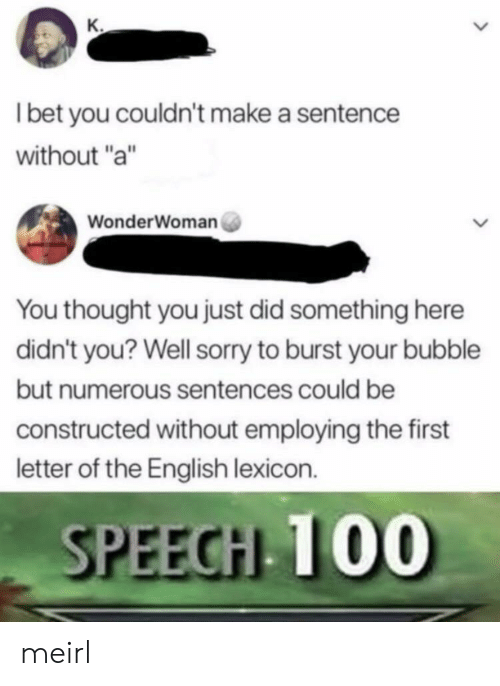"I Bet, Sorry, and English: I bet you couldn't make a sentence  without ""a""  WonderWoman  You thought you just did something here  didn't you? Well sorry to burst your bubble  but numerous sentences could be  constructed without employing the first  letter of the English lexicon.  SPEEGHL T00 meirl"