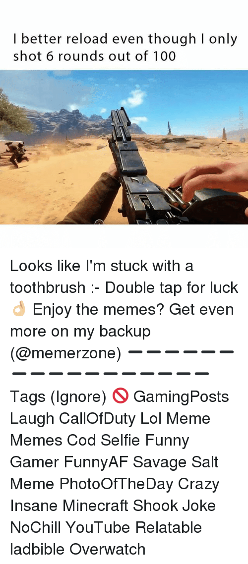 minecrafte: I better reload even though I only  shot 6 rounds out of 100 Looks like I'm stuck with a toothbrush :- Double tap for luck 👌🏼 Enjoy the memes? Get even more on my backup (@memerzone) ➖➖➖➖➖➖➖➖➖➖➖➖➖➖➖➖➖ Tags (Ignore) 🚫 GamingPosts Laugh CallOfDuty Lol Meme Memes Cod Selfie Funny Gamer FunnyAF Savage Salt Meme PhotoOfTheDay Crazy Insane Minecraft Shook Joke NoChill YouTube Relatable ladbible Overwatch