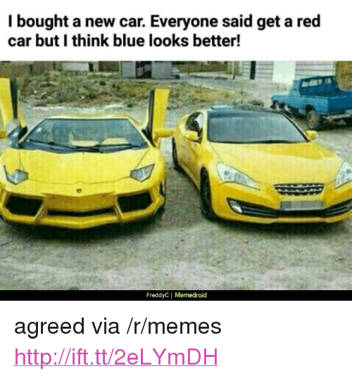 """Memedroid: I bought a new car. Everyone said get a red  car but I think blue looks better!  FreddyC