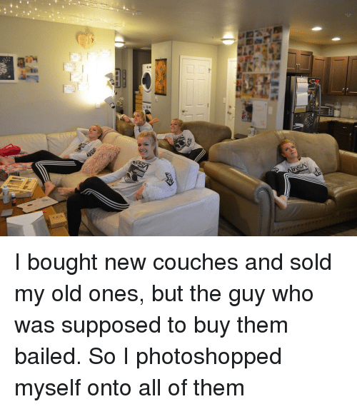 Bailed: I bought new couches and sold my old ones, but the guy who was supposed to buy them bailed. So I photoshopped myself onto all of them