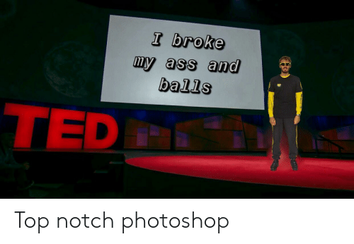 Ass, Photoshop, and Ted: I broke  my ass and  balls  TED Top notch photoshop