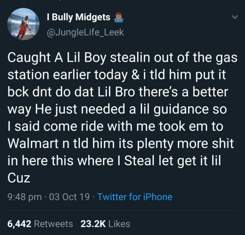 Caught: I Bully Midgets  @JungleLife_Leek  Caught A Lil Boy stealin out of the gas  station earlier today & i tld him put it  bck dnt do dat Lil Bro there's a better  way He just needed a lil guidance so  I said come ride with me took em to  Walmart n tld him its plenty more shit  in here this where I Steal let get it lil  Cuz  9:48 pm 03 Oct 19 Twitter for iPhone  23.2K Likes  6,442 Retweets
