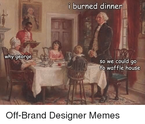 Memes, Waffle House, and House: i burned dinner  why george  so we could go  to waffle house Off-Brand Designer Memes