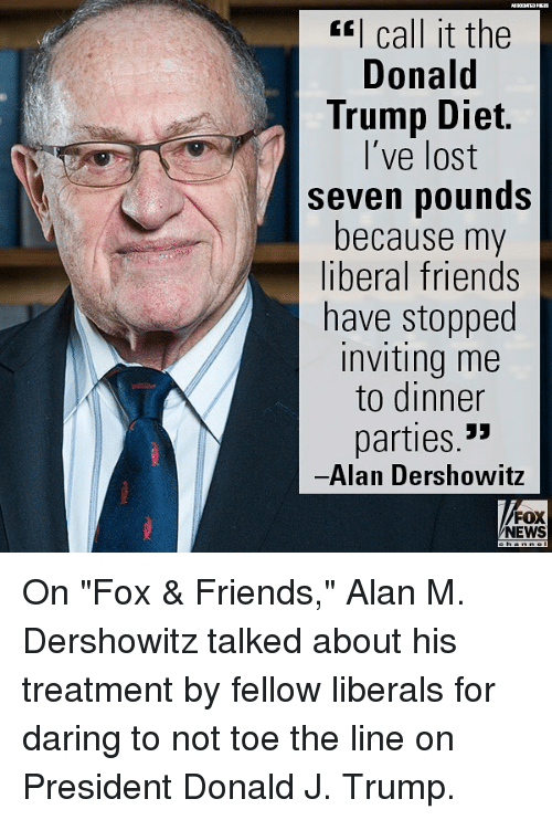 "Donald Trump, Friends, and Memes: I call it the  Donald  Trump Diet.  l've lost  seven pounds  because my  liberal friends  have stopped  inviting me  to dinner  parties.  Alan Dershowitz  FOX  NEWS On ""Fox & Friends,"" Alan M. Dershowitz talked about his treatment by fellow liberals for daring to not toe the line on President Donald J. Trump."