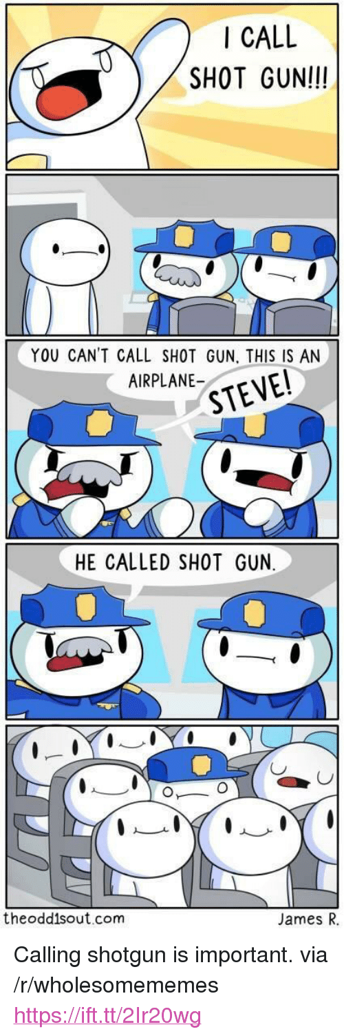 "Airplane, Gun, and Com: I CALL  SHOT GUNI!!  YOU CAN'T CALL SHOT GUN, THIS IS AN  AIRPLANE-  HE CALLED SHOT GUN  CJ  theodd1sout.com  James R, <p>Calling shotgun is important. via /r/wholesomememes <a href=""https://ift.tt/2Ir20wg"">https://ift.tt/2Ir20wg</a></p>"