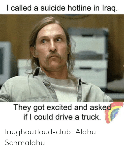 Club, Tumblr, and Blog: I called a suicide hotline in Iraq  They got excited and asked  if could drive a truck laughoutloud-club:  Alahu Schmalahu