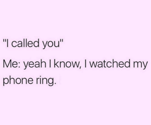 "I Watched: ""I called you""  Me: yeah I know, I watched my  phone ring."