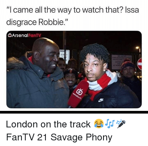 """Arsenal, Memes, and Savage: """"I came all the way to watch that? Issa  disgrace Robbie.""""  Arsenal  FanTV London on the track 😂🎶🎤 FanTV 21 Savage Phony"""
