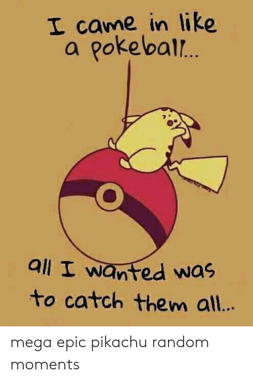 Pikachu, Mega, and I Came: I came in like  a pokebal..  all I wanted was  to catch them al.. mega epic pikachu random moments