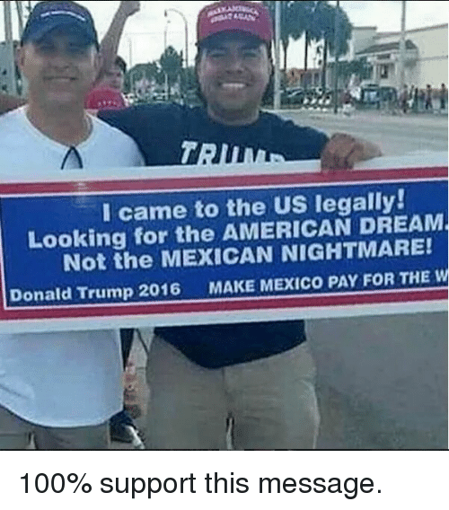 Anaconda, Donald Trump, and Memes: I came to the US legally!  Looking for the AMERICAN DREAM  Not the MEXICAN NIGHTMARE!  Donald Trump 2016  MAKE MEXICO PAY FOR THE W 100% support this message.