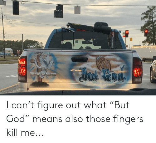 "means: I can't figure out what ""But God"" means also those fingers kill me..."