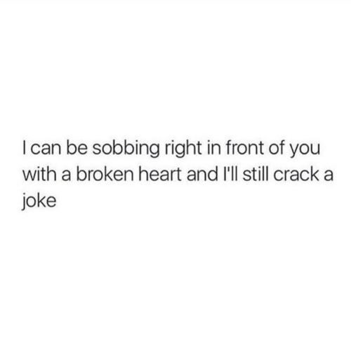 Heart, Can, and Crack: I can be sobbing right in front of you  with a broken heart and I'll still crack a  joke