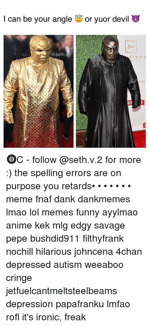 4chan, Anime, and Dank: I can be your angle  O or yuor devil  RY WAVE  PRI  WIl 🎱C - follow @seth.v.2 for more :) the spelling errors are on purpose you retards• • • • • • • meme fnaf dank dankmemes lmao lol memes funny ayylmao anime kek mlg edgy savage pepe bushdid911 filthyfrank nochill hilarious johncena 4chan depressed autism weeaboo cringe jetfuelcantmeltsteelbeams depression papafranku lmfao rofl it's ironic, freak