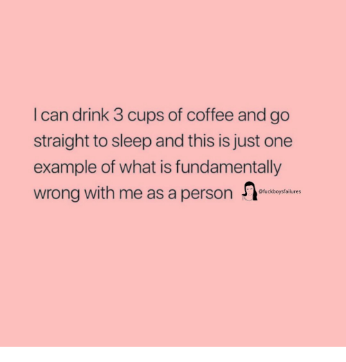 Coffee, What Is, and Girl Memes: I can drink 3 cups of coffee and go  straight to sleep and this is just one  example of what is fundamentally  wrong with me as a person n  @fuckboysfailures