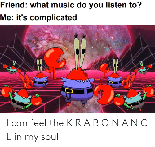 soul: I can feel the K R A B O N A N C E in my soul