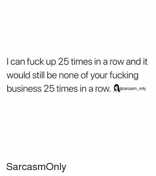 Fucking, Funny, and Memes: I can fuck up 25 times in a row and it  would still be none of your fucking  business 25 times in a row. Aeatam o  @sarcasm only SarcasmOnly