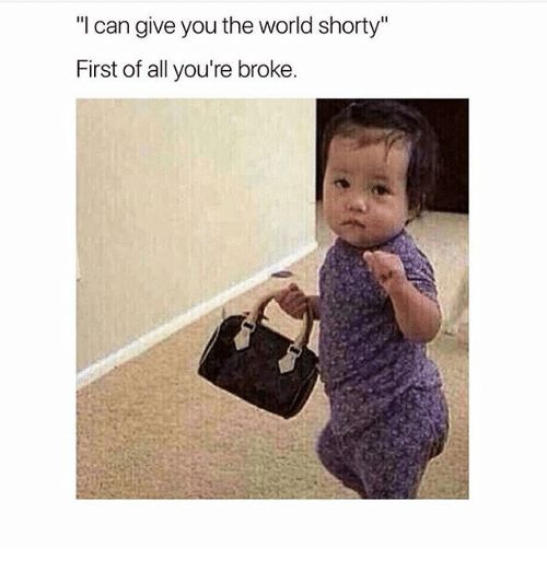 """World, Girl Memes, and Can: """"I can give you the world shorty""""  First of all you're broke."""