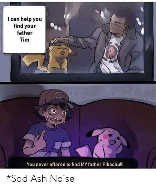 Pikachu: I can help you  find your  father  Tim  SEMILCHAN  You never offered to find MY father Pikachu!!! *Sad Ash Noise